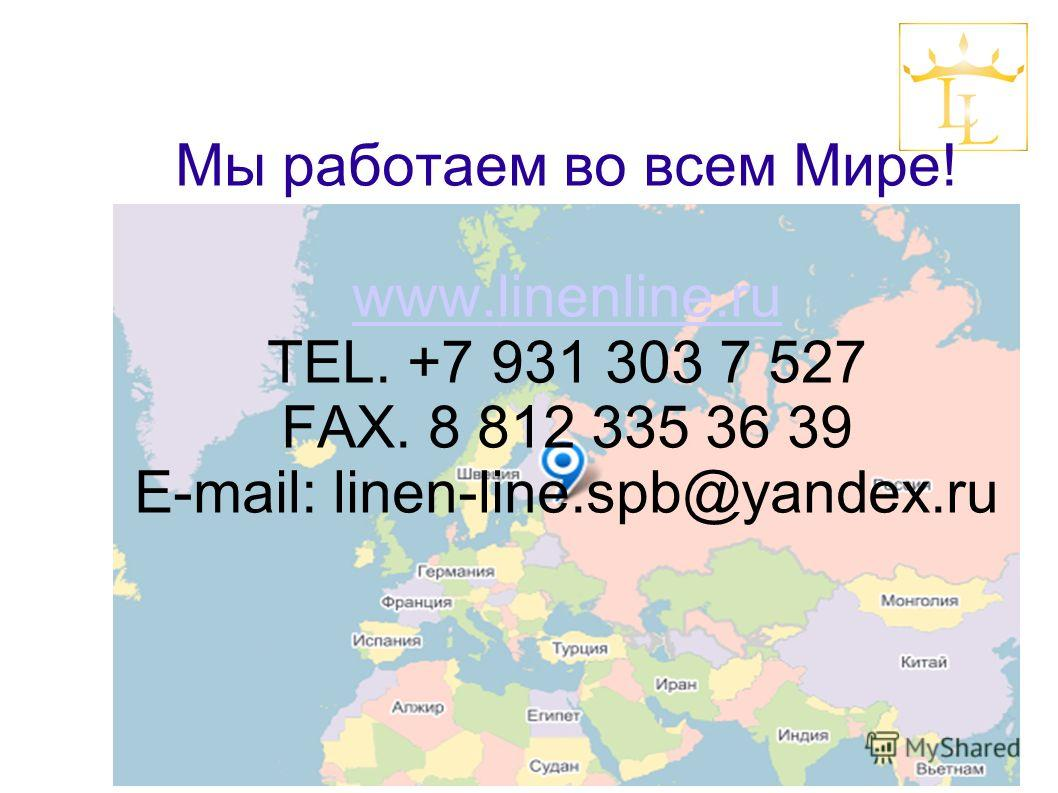Мы работаем во всем Мире! www.linenline.ru TEL. +7 931 303 7 527 FAX. 8 812 335 36 39 E-mail: linen-line.spb@yandex.ru www.linenline.ru