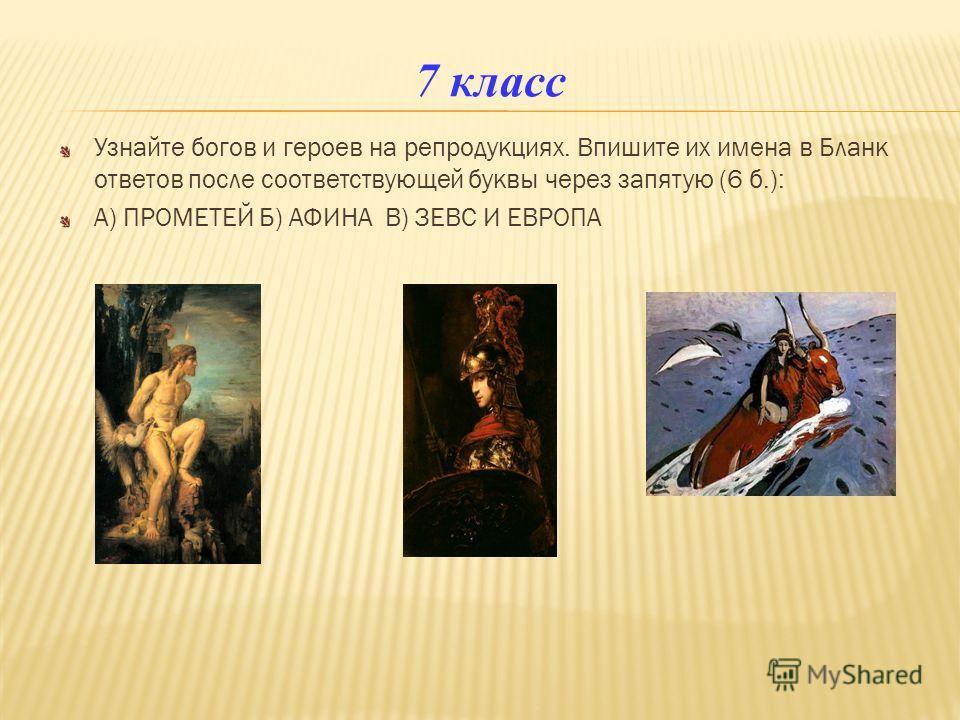 7 класс Узнайте богов и героев на репродукциях. Впишите их имена в Бланк ответов после соответствующей буквы через запятую (6 б.): А) ПРОМЕТЕЙ Б) АФИНА В) ЗЕВС И ЕВРОПА