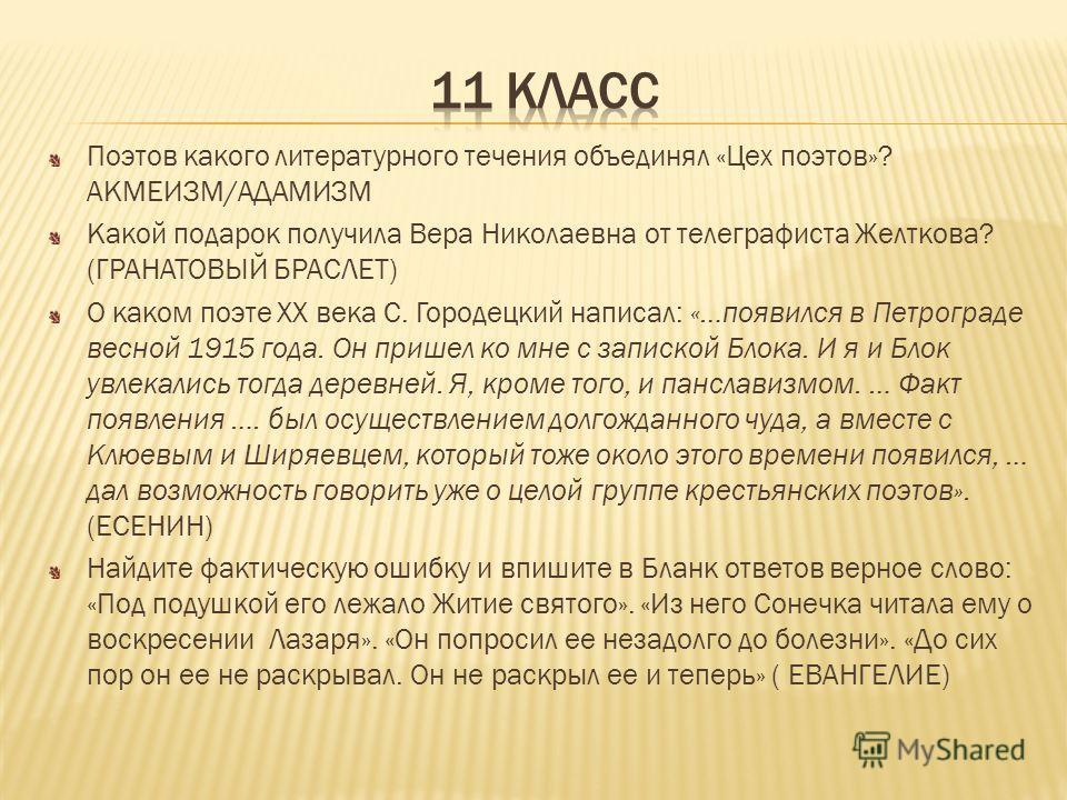 Поэтов какого литературного течения объединял «Цех поэтов»? АКМЕИЗМ/АДАМИЗМ Какой подарок получила Вера Николаевна от телеграфиста Желткова? (ГРАНАТОВЫЙ БРАСЛЕТ) О каком поэте XX века С. Городецкий написал: «…появился в Петрограде весной 1915 года. О