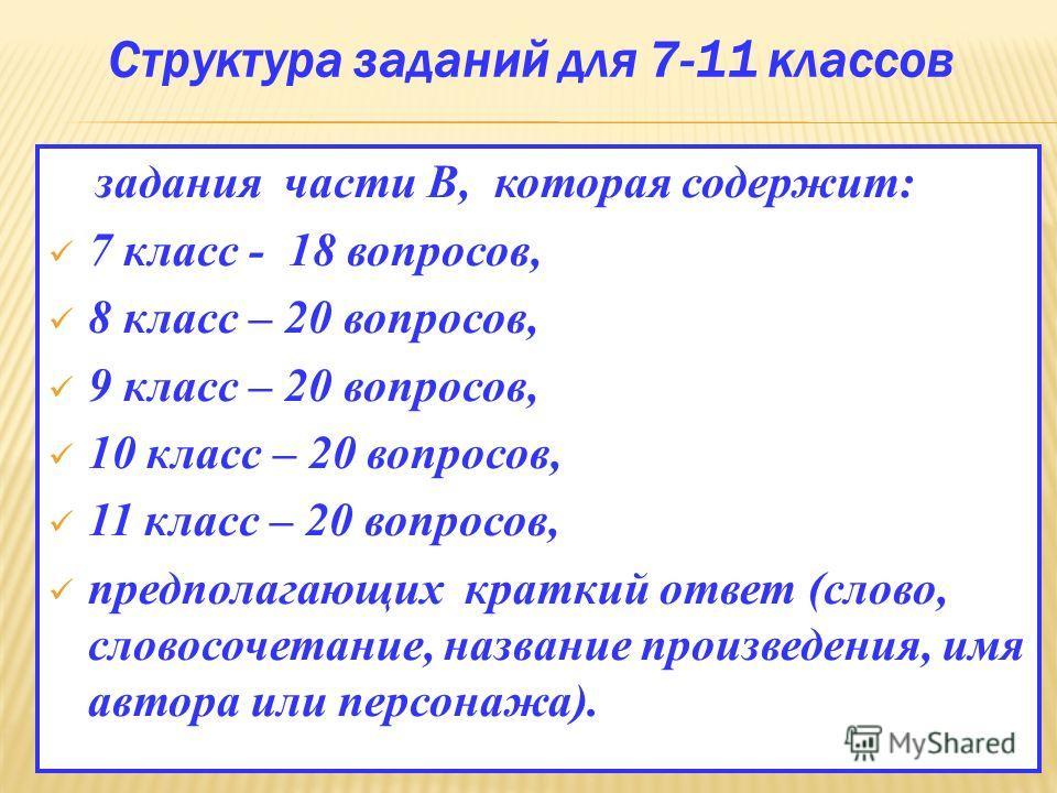 Структура заданий для 7-11 классов задания части В, которая содержит: 7 класс - 18 вопросов, 8 класс – 20 вопросов, 9 класс – 20 вопросов, 10 класс – 20 вопросов, 11 класс – 20 вопросов, предполагающих краткий ответ (слово, словосочетание, название п