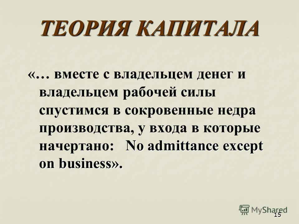1515 ТЕОРИЯ КАПИТАЛА «… вместе с владельцем денег и владельцем рабочей силы спустимся в сокровенные недра производства, у входа в которые начертано: N o admittance except on business».