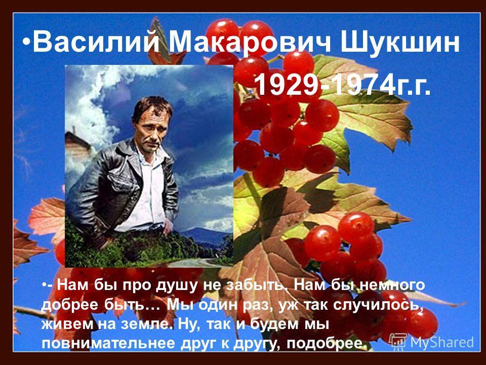 Василий Макарович Шукшин 1929-1974 г.г. - Нам бы про душу не забыть. Нам бы немного добрее быть… Мы один раз, уж так случилось, живем на земле. Ну, так и будем мы повнимательнее друг к другу, подобрее.