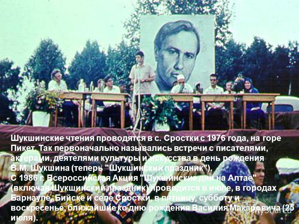 Шукшинские чтения проводятся в с. Сростки с 1976 года, на горе Пикет. Так первоначально назывались встречи с писателями, актерами, деятелями культуры и искусства в день рождения В.М. Шукшина (теперь