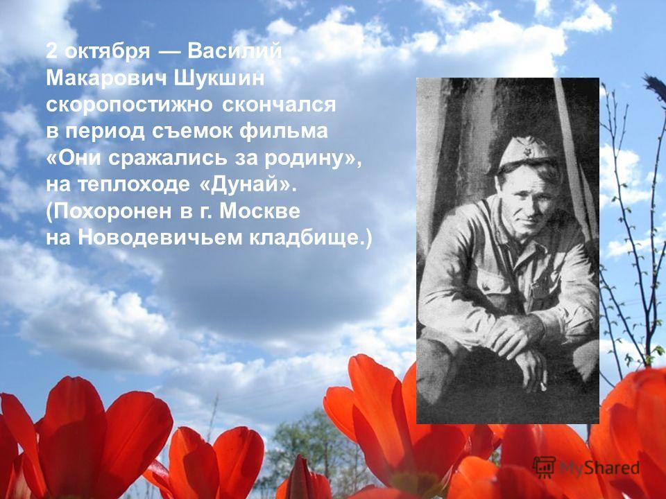 2 октября Василий Макарович Шукшин скоропостижно скончался в период съемок фильма «Они сражались за родину», на теплоходе «Дунай». (Похоронен в г. Москве на Новодевичьем кладбище.)