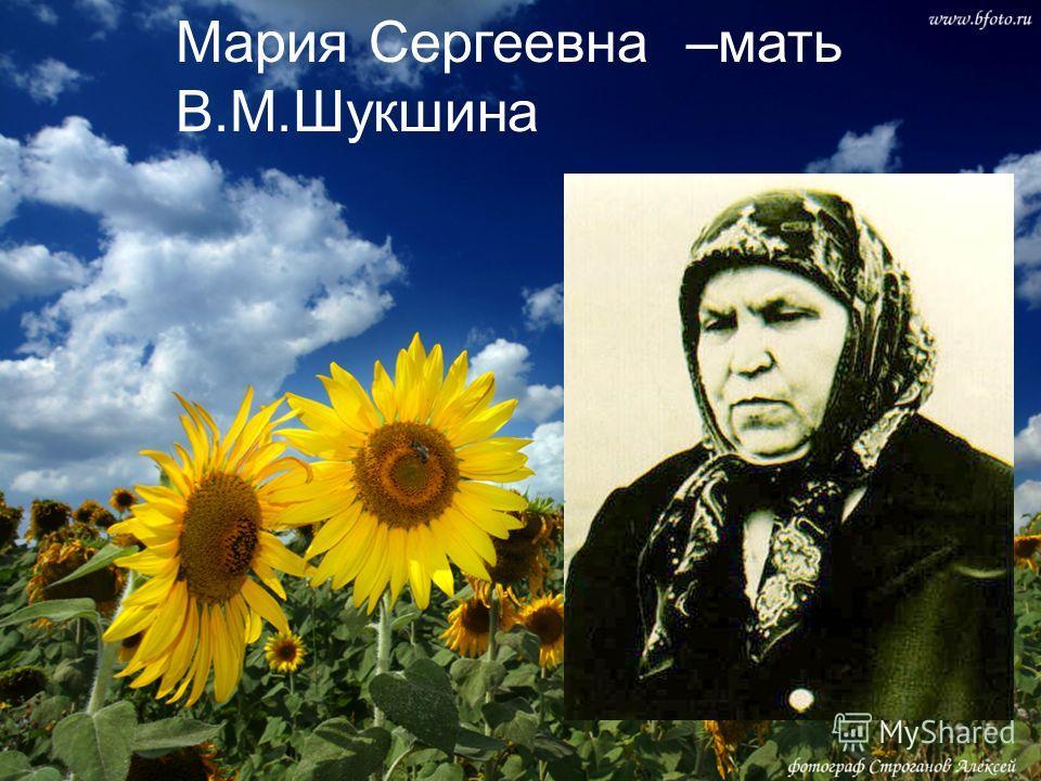 Мария Сергеевна –мать В.М.Шукшина