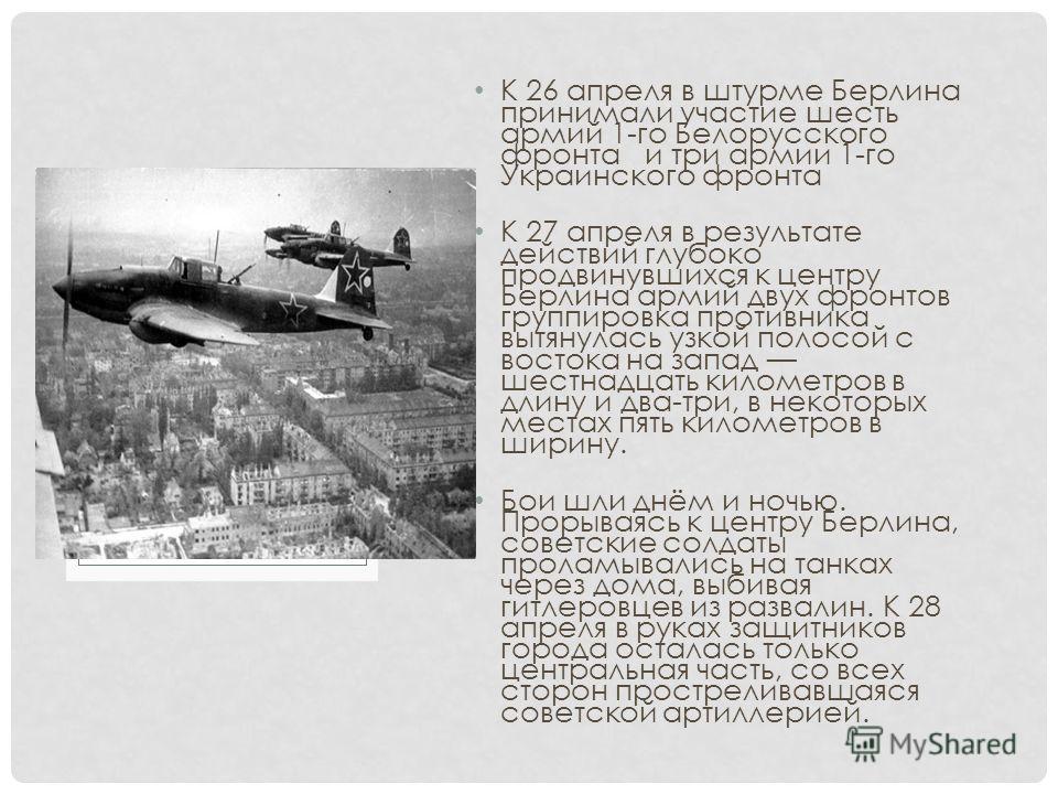 К 26 апреля в штурме Берлина принимали участие шесть армий 1-го Белорусского фронта и три армии 1-го Украинского фронта К 27 апреля в результате действий глубоко продвинувшихся к центру Берлина армий двух фронтов группировка противника вытянулась узк