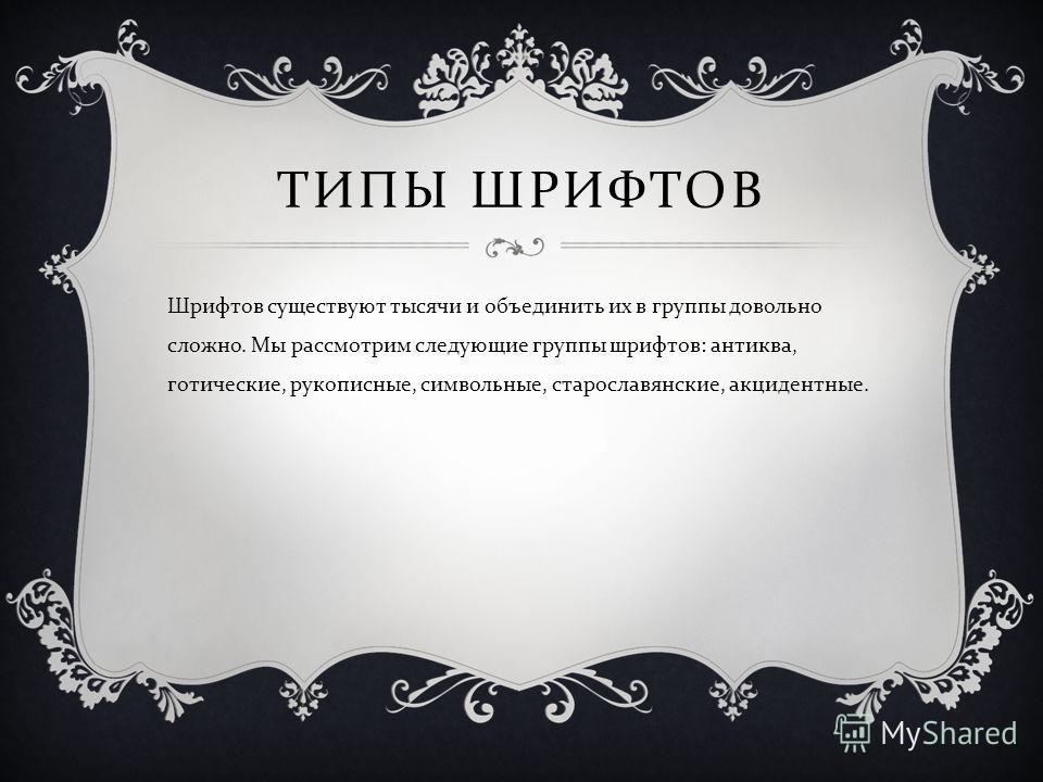 ТИПЫ ШРИФТОВ Шрифтов существуют тысячи и объединить их в группы довольно сложно. Мы рассмотрим следующие группы шрифтов : антиква, готические, рукописные, символьные, старославянские, акцидентные.