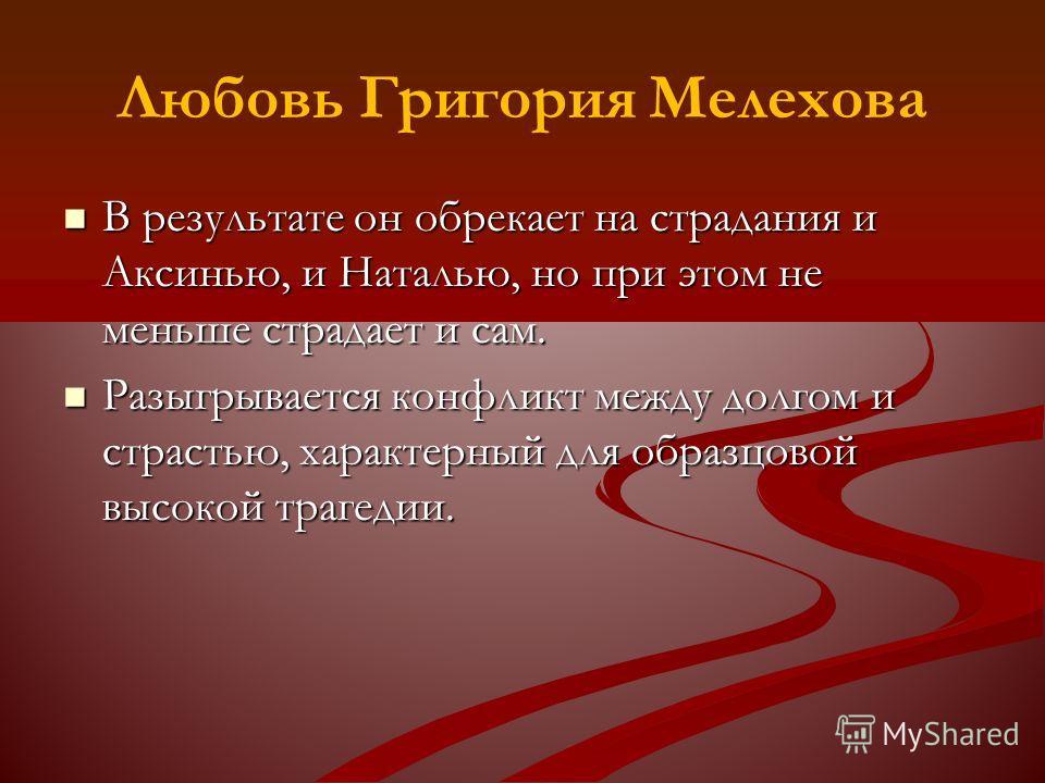 Любовь Григория Мелехова В результате он обрекает на страдания и Аксинью, и Наталью, но при этом не меньше страдает и сам. В результате он обрекает на страдания и Аксинью, и Наталью, но при этом не меньше страдает и сам. Разыгрывается конфликт между
