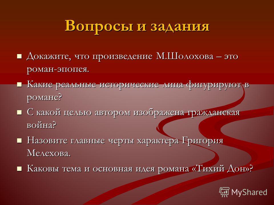 Вопросы и задания Докажите, что произведение М.Шолохова – это роман-эпопея. Докажите, что произведение М.Шолохова – это роман-эпопея. Какие реальные исторические лица фигурируют в романе? Какие реальные исторические лица фигурируют в романе? С какой
