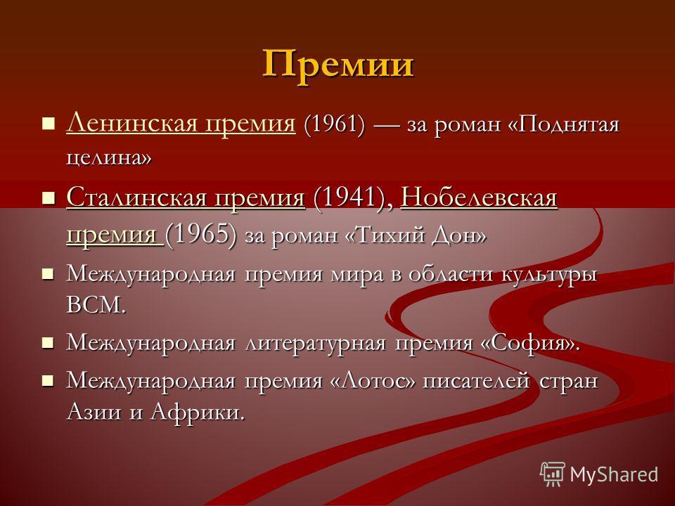 Премии (1961) за роман «Поднятая целина» Ленинская премия (1961) за роман «Поднятая целина» Ленинская премия Сталинская премия (1941), Нобелевская премия (1965) за роман «Тихий Дон» Сталинская премия (1941), Нобелевская премия (1965) за роман «Тихий