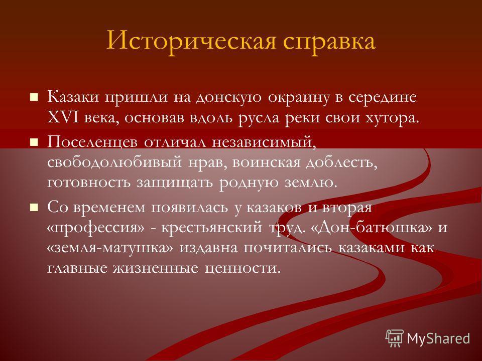 Историческая справка Казаки пришли на донскую окраину в середине XVI века, основав вдоль русла реки свои хутора. Поселенцев отличал независимый, свободолюбивый нрав, воинская доблесть, готовность защищать родную землю. Со временем появилась у казаков