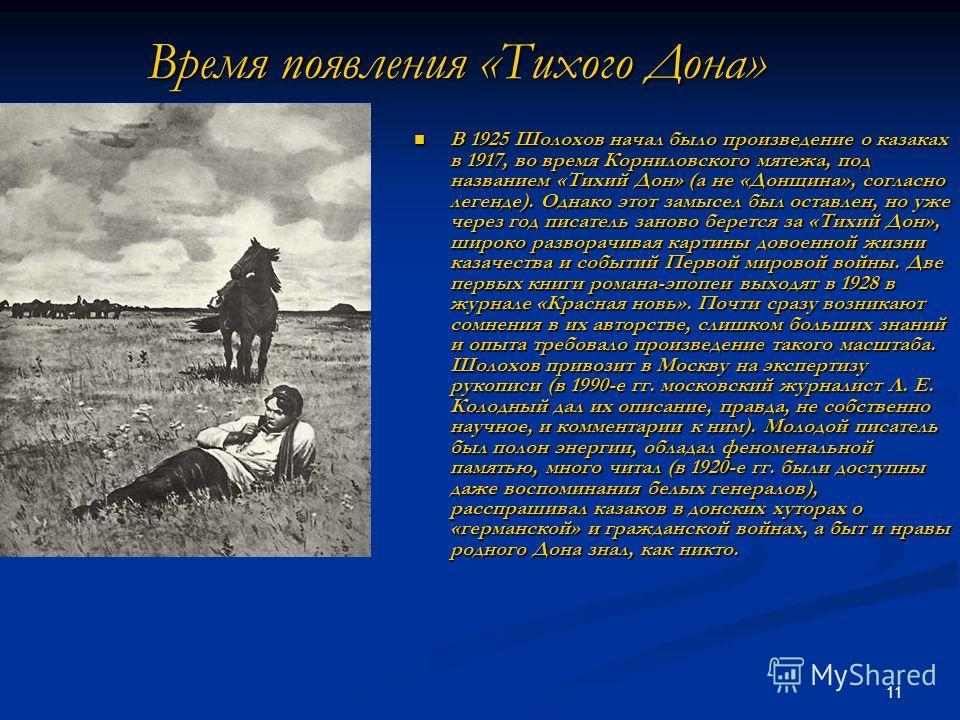 11 Время появления «Тихого Дона» В 1925 Шолохов начал было произведение о казаках в 1917, во время Корниловского мятежа, под названием «Тихий Дон» (а не «Донщина», согласно легенде). Однако этот замысел был оставлен, но уже через год писатель заново