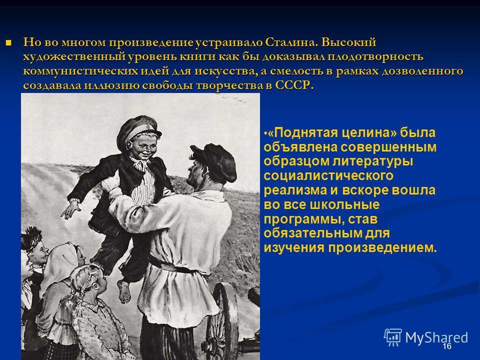 16 Но во многом произведение устраивало Сталина. Высокий художественный уровень книги как бы доказывал плодотворность коммунистических идей для искусства, а смелость в рамках дозволенного создавала иллюзию свободы творчества в СССР. Но во многом прои
