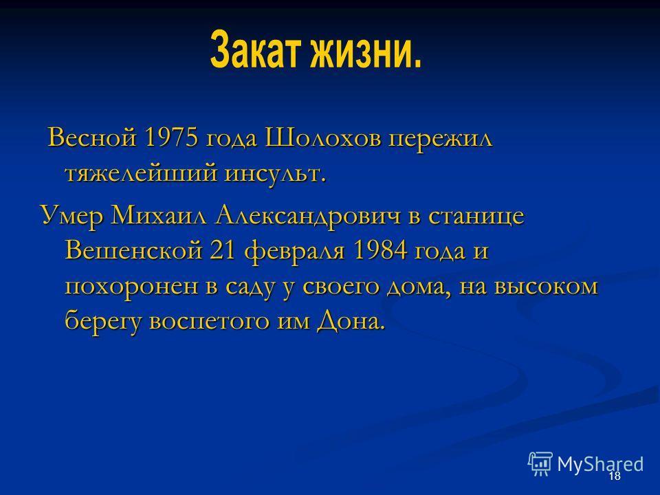 18 Весной 1975 года Шолохов пережил тяжелейший инсульт. Весной 1975 года Шолохов пережил тяжелейший инсульт. Умер Михаил Александрович в станице Вешенской 21 февраля 1984 года и похоронен в саду у своего дома, на высоком берегу воспетого им Дона.