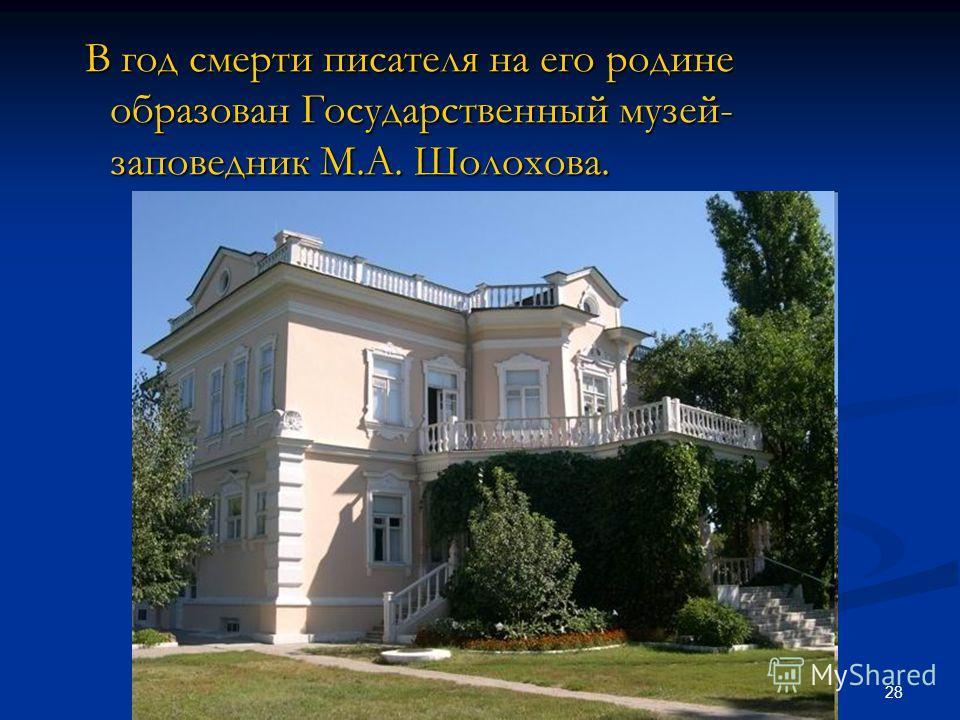 28 В год смерти писателя на его родине образован Государственный музей- заповедник М.А. Шолохова. В год смерти писателя на его родине образован Государственный музей- заповедник М.А. Шолохова.