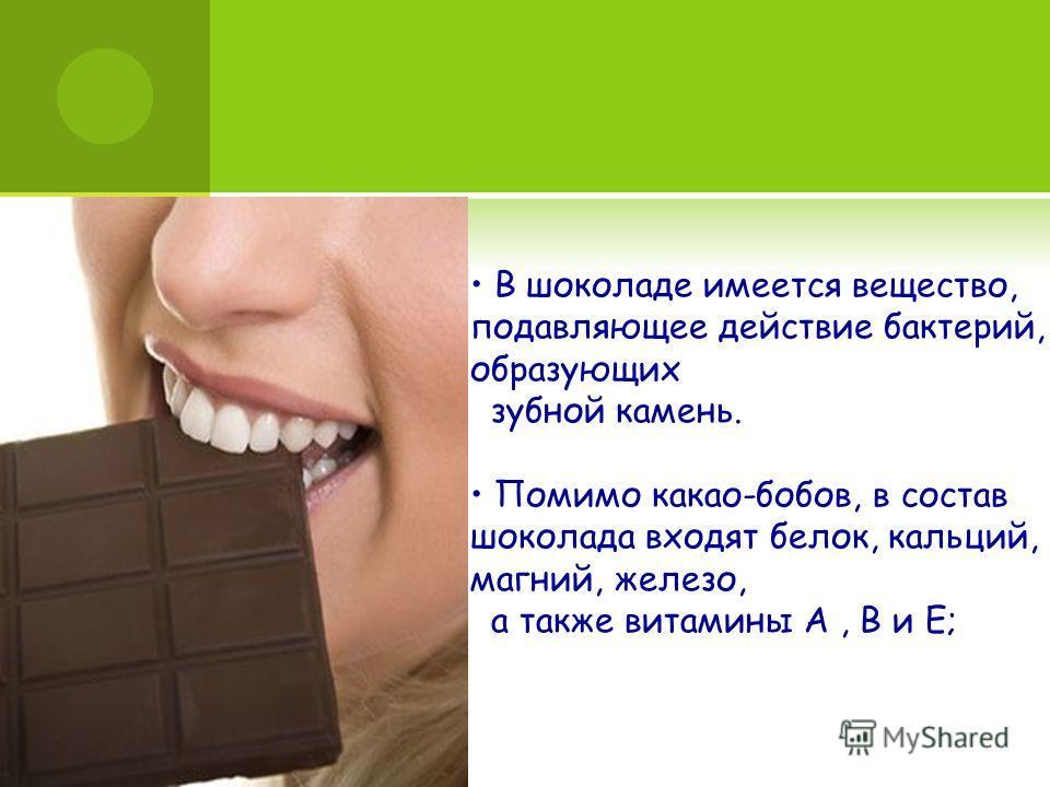 В шоколаде имеется вещество, подавляющее действие бактерий, образующих зубной камень. Помимо какао-бобов, в состав шоколада входят белок, кальций, магний, железо, а также витамины A, B и Е;