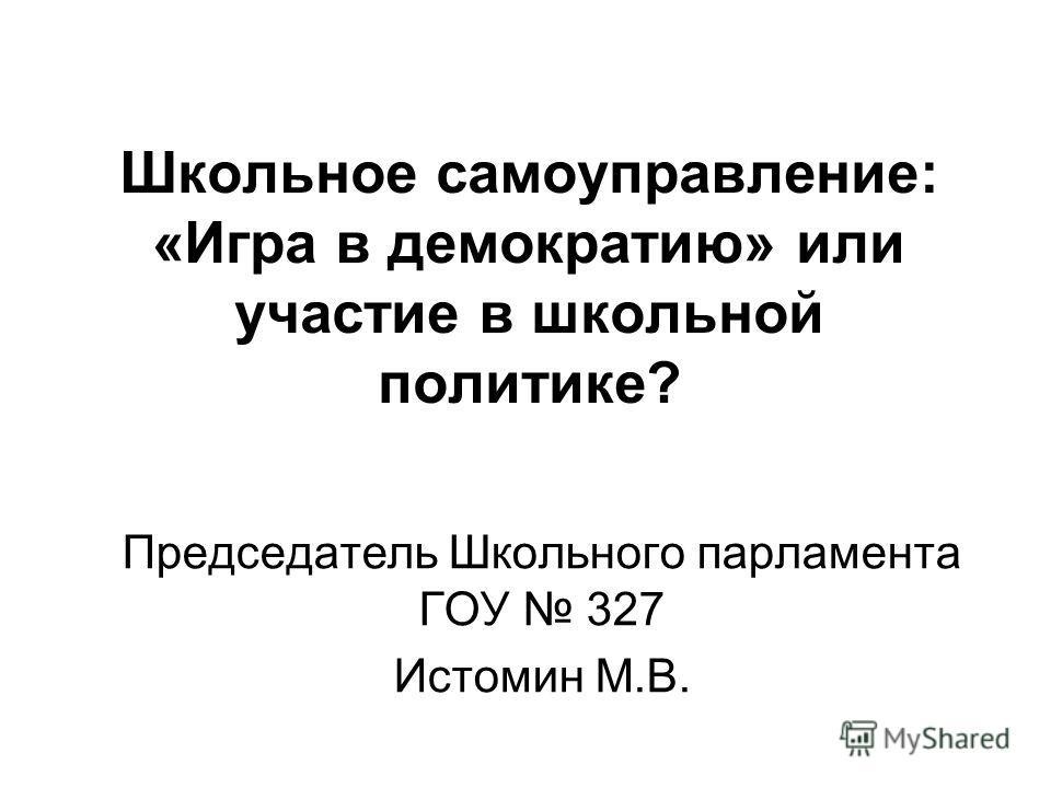 Школьное самоуправление: «Игра в демократию» или участие в школьной политике? Председатель Школьного парламента ГОУ 327 Истомин М.В.