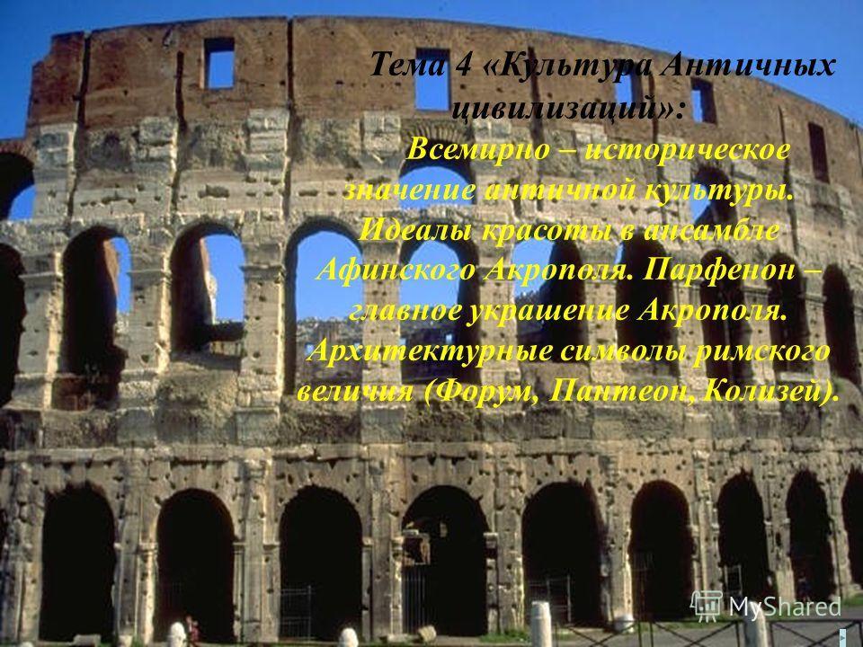 Тема 4 «Культура Античных цивилизаций»: Всемирно – историческое значение античной культуры. Идеалы красоты в ансамбле Афинского Акрополя. Парфенон – главное украшение Акрополя. Архитектурные символы римского величия (Форум, Пантеон, Колизей).
