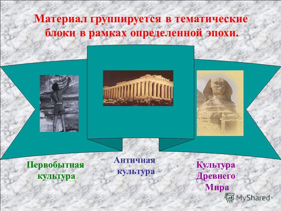 Материал группируется в тематические блоки в рамках определенной эпохи. Первобытная культура Античная культура Культура Древнего Мира