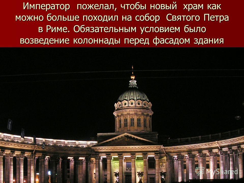 Император пожелал, чтобы новый храм как можно больше походил на собор Святого Петра в Риме. Обязательным условием было возведение колоннады перед фасадом здания