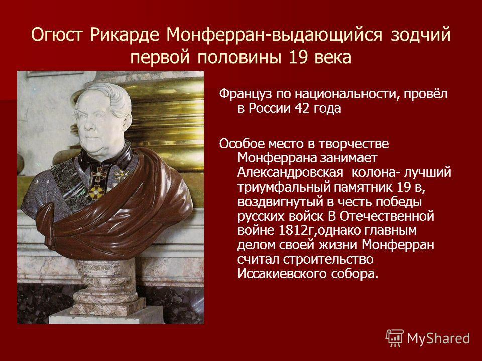 Огюст Рикарде Монферран-выдающийся зодчий первой половины 19 века Француз по национальности, провёл в России 42 года Особое место в творчестве Монферрана занимает Александровская колона- лучший триумфальный памятник 19 в, воздвигнутый в честь победы