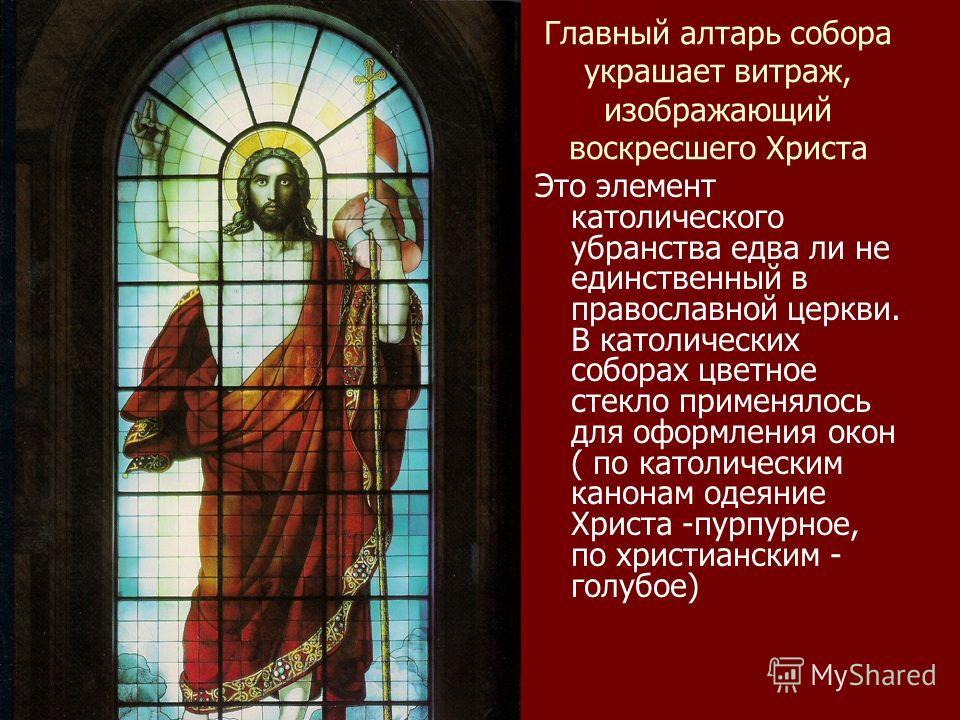 Главный алтарь собора украшает витраж, изображающий воскресшего Христа Это элемент католического убранства едва ли не единственный в православной церкви. В католических соборах цветное стекло применялось для оформления окон ( по католическим канонам