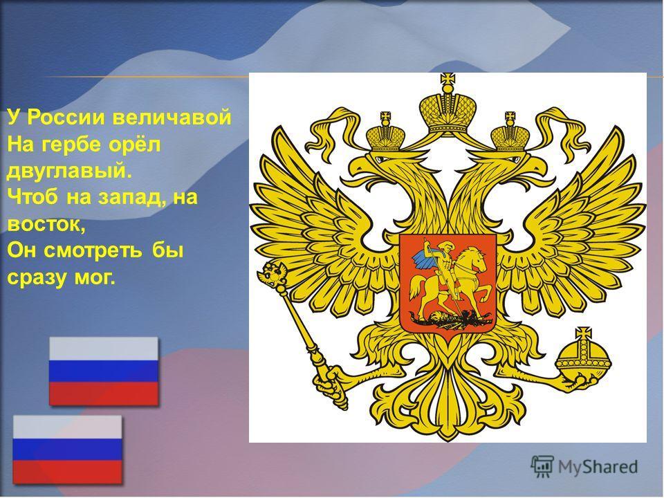 У России величавой На гербе орёл двуглавый. Чтоб на запад, на восток, Он смотреть бы сразу мог.