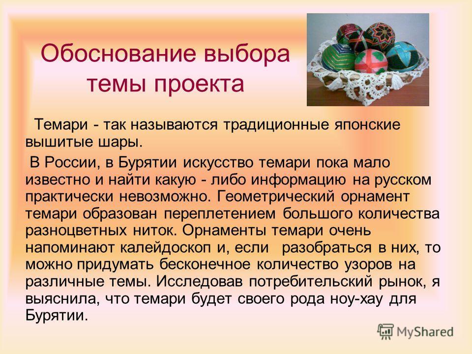 Обоснование выбора темы проекта Темари - так называются традиционные японские вышитые шары. В России, в Бурятии искусство томари пока мало известно и найти какую - либо информацию на русском практически невозможно. Геометрический орнамент томари обра