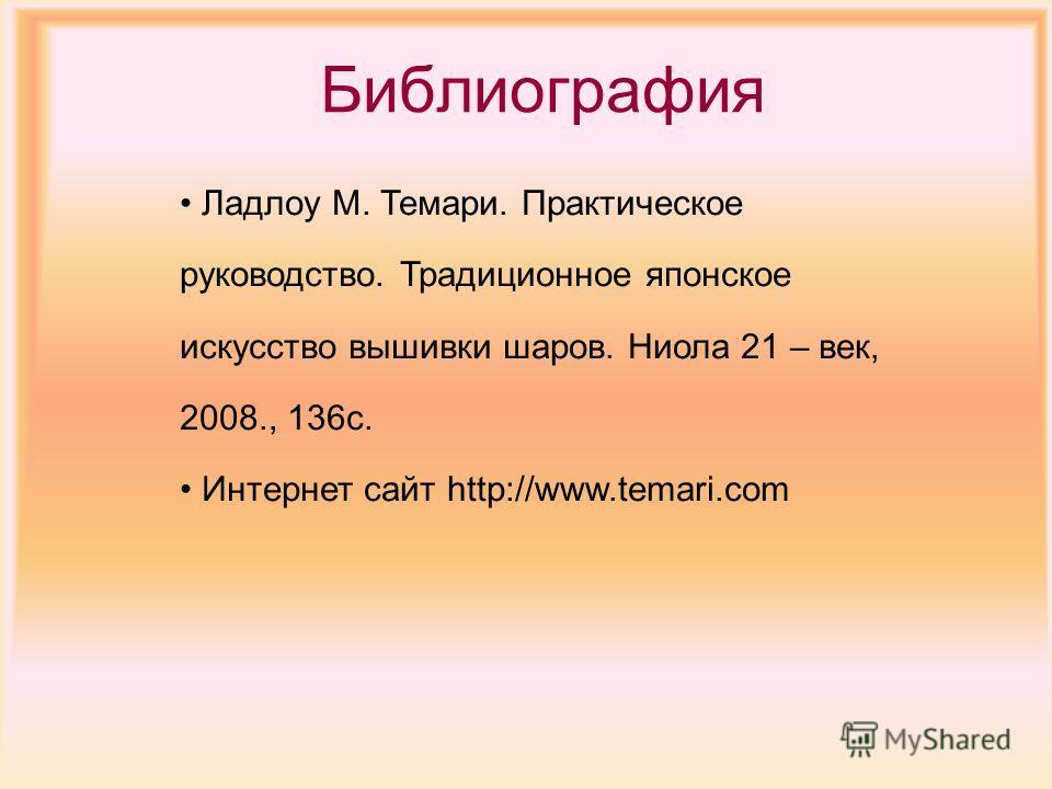 Библиография Ладлоу М. Темари. Практическое руководство. Традиционное японское искусство вышивки шаров. Ниола 21 – век, 2008., 136 с. Интернет сайт http://www.tеmari.com