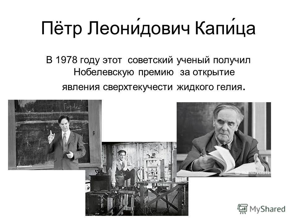 Пётр Леони́дович Капи́са В 1978 году этот советский ученый получил Нобелевскую премию за открытие явления сверхтекучести жидкого гелия.