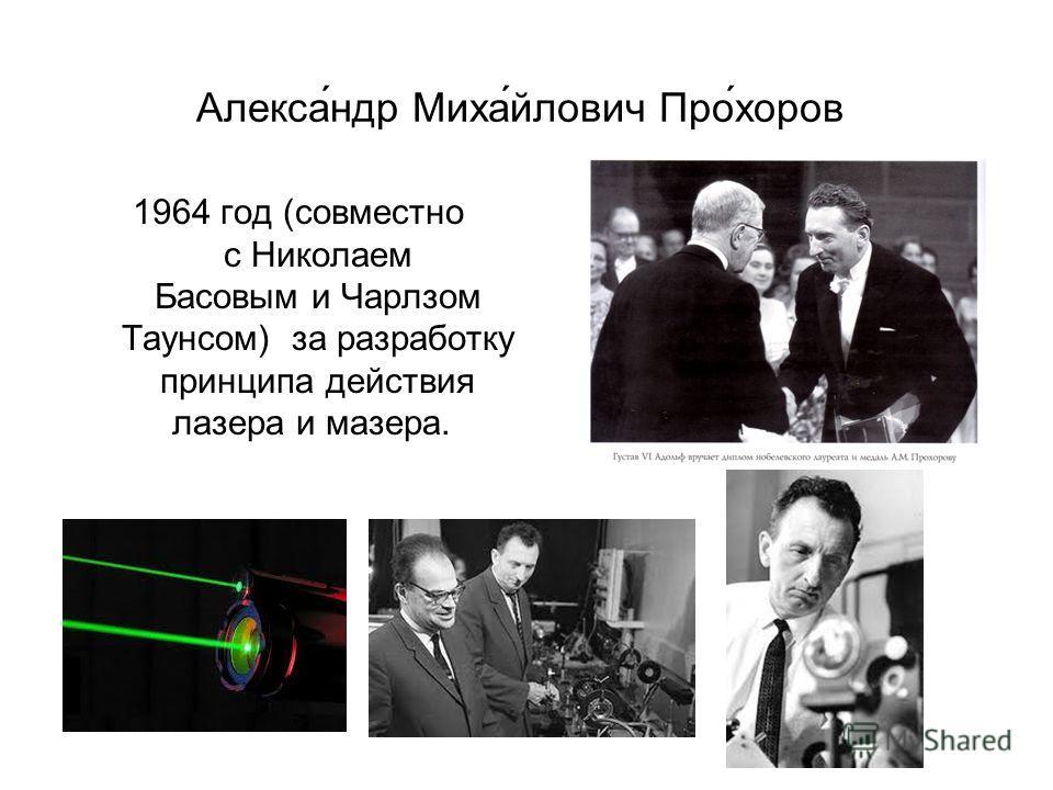 Алекса́ндр Миха́йлович Про́хоров 1964 год (совместно с Николаем Басовым и Чарлзом Таунсом) за разработку принципа действия лазера и мазера.