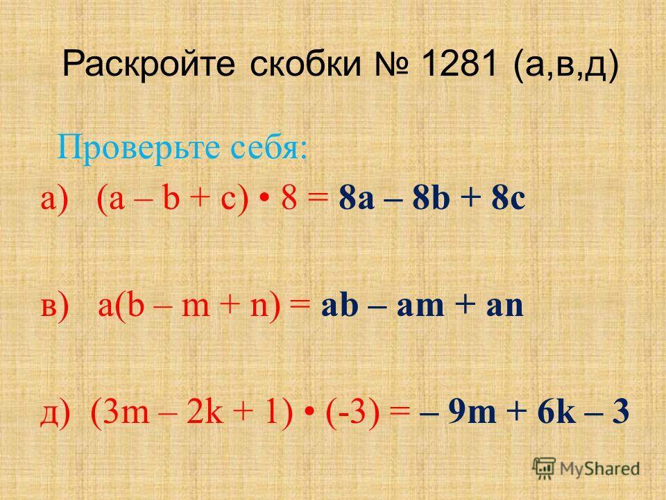 Раскройте скобки 1281 (а,в,д) а) (а – b + с) 8 = 8 а – 8b + 8 с в) a(b – m + n) = ab – am + an д) (3m – 2k + 1) (-3) = – 9m + 6k – 3 Проверьте себя: