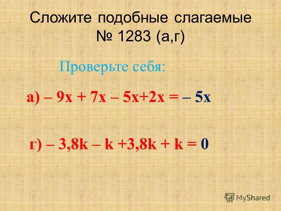Сложите подобные слагаемые 1283 (а,г) а) – 9 х + 7 х – 5 х+2 х = – 5 х г) – 3,8k – k +3,8k + k = 0 Проверьте себя: