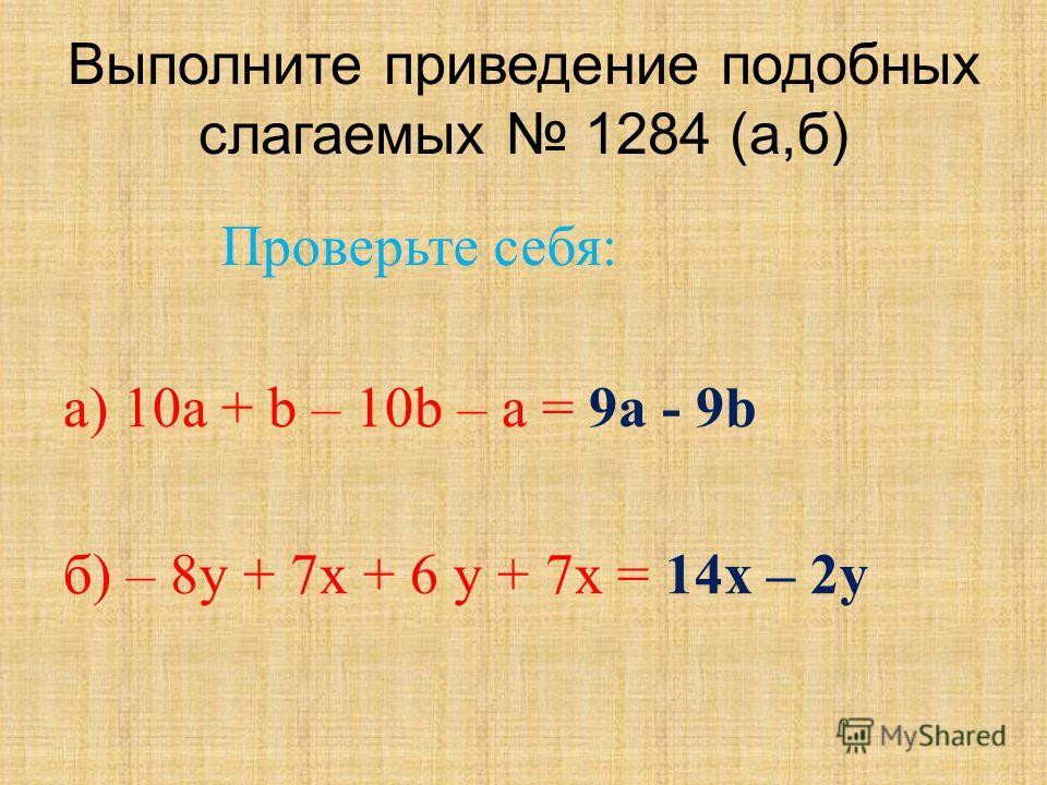 Выполните приведение подобных слагаемых 1284 (а,б) а) 10 а + b – 10b – a = 9 а - 9b б) – 8y + 7x + 6 y + 7x = 14 х – 2 у Проверьте себя: