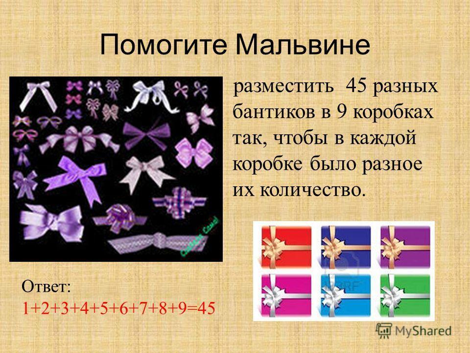 Помогите Мальвине разместить 45 разных бантиков в 9 коробках так, чтобы в каждой коробке было разное их количество. Ответ: 1+2+3+4+5+6+7+8+9=45