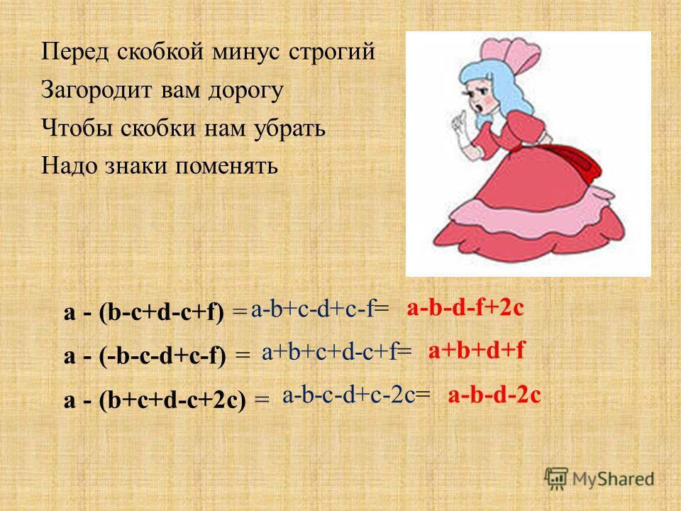 Перед скобкой минус строгий Загородит вам дорогу Чтобы скобки нам убрать Надо знаки поменять a - (b-c+d-c+f) = a-b+c-d+c-f= a-b-d-f+2c a+b+c+d-c+f= a+b+d+f a-b-c-d+c-2c=a-b-d-2c a - (-b-c-d+c-f) = a - (b+c+d-c+2c) =