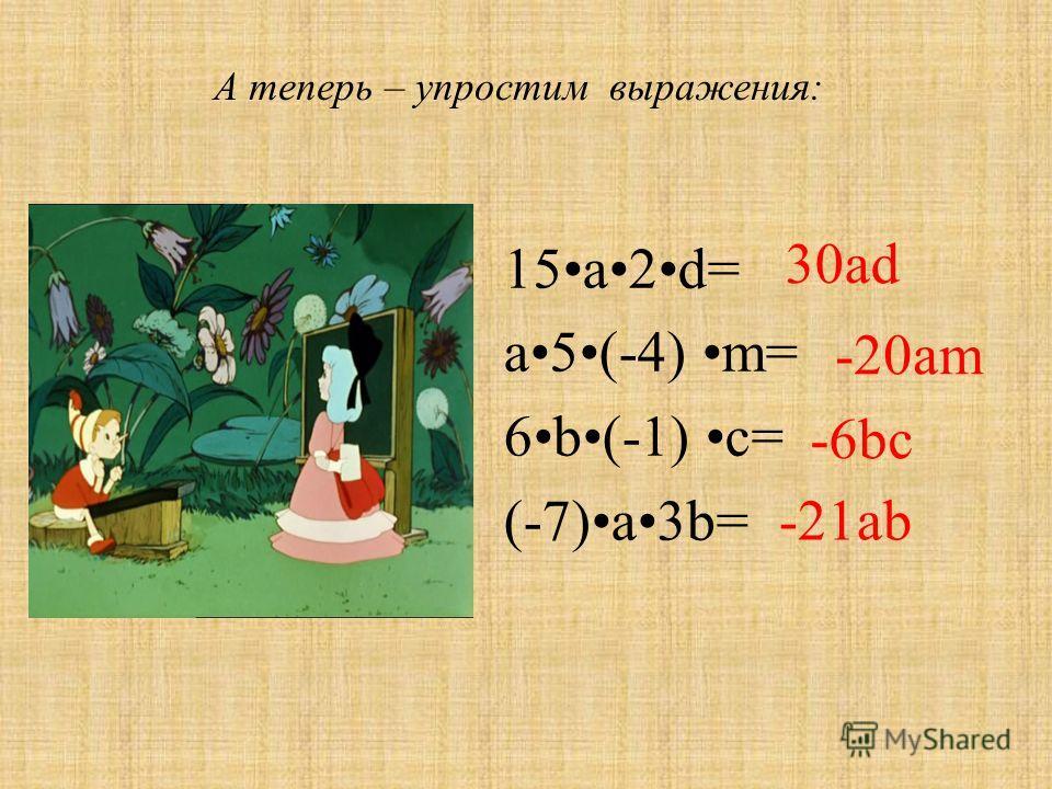 15a2d= a5(-4) m= 6b(-1) c= (-7)a3b= -20am 30ad -21ab -6bc А теперь – упростим выражения:
