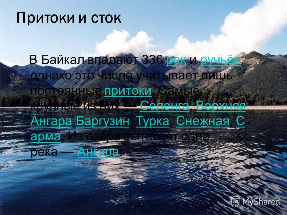 Притоки и сток В Байкал впадают 336 рек и ручьёв, однако это число учитывает лишь постоянные притоки. Самые крупные из них Селенга, Верхняя Ангара,Баргузин, Турка, Снежная, С арма. Из озера вытекает одна река Ангара.рекручьёвпритоки СеленгаВерхняя Ан
