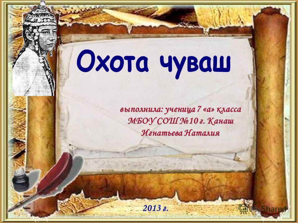 выполнила: ученица 7 «а» класса МБОУ СОШ 10 г. Канаш Игнатьева Наталия 2013 г.