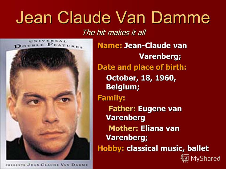 Name: Jean-Claude van Varenberg; Varenberg; Date and place of birth: October, 18, 1960, Belgium; October, 18, 1960, Belgium;Family: Father: Eugene van Varenberg Father: Eugene van Varenberg Mother: Eliana van Varenberg; Mother: Eliana van Varenberg;