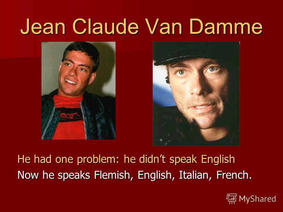 He had one problem: he didnt speak English Now he speaks Flemish, English, Italian, French.