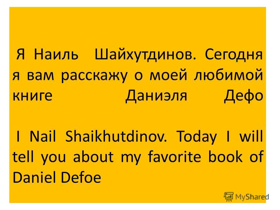 Я Наиль Шайхутдинов. Сегодня я вам расскажу о моей любимой книге Даниэля Дефо I Nail Shaikhutdinov. Today I will tell you about my favorite book of Daniel Defoe