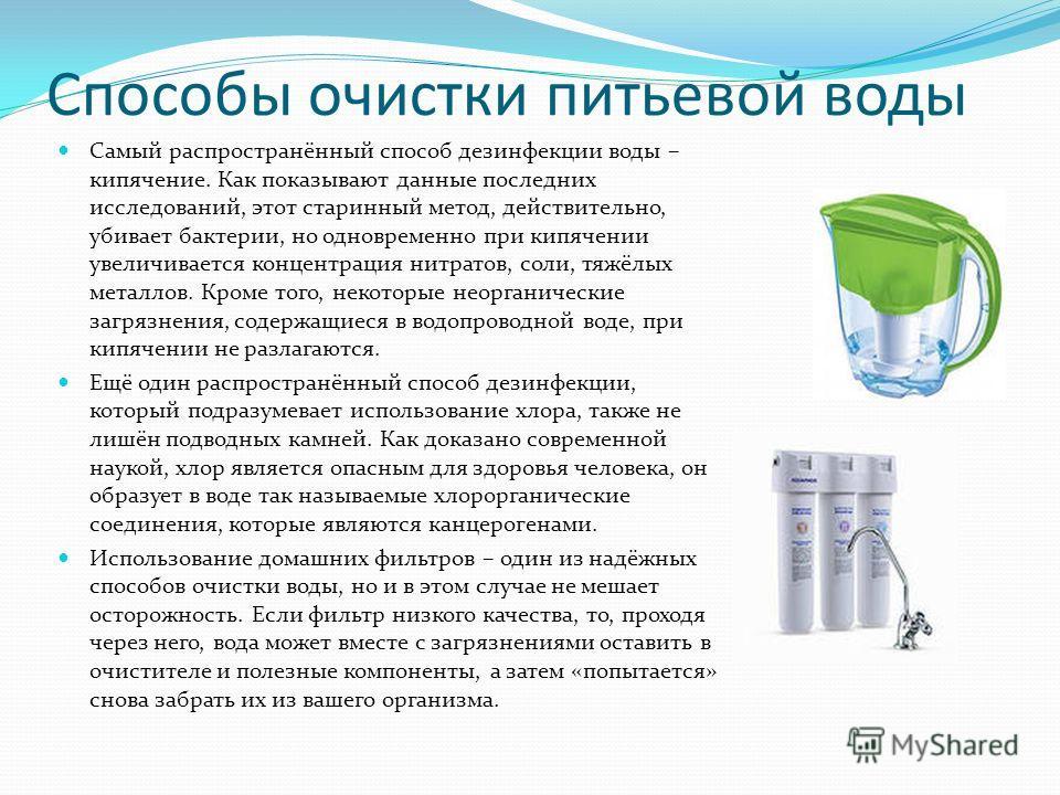 Способы очистки питьевой воды Самый распространённый способ дезинфекции воды – кипячение. Как показывают данные последних исследований, этот старинный метод, действительно, убивает бактерии, но одновременно при кипячении увеличивается концентрация ни