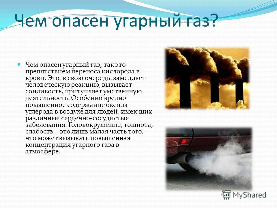 Чем опасен угарный газ? Чем опасен угарный газ, так это препятствием переноса кислорода в крови. Это, в свою очередь, замедляет человеческую реакцию, вызывает сонливость, притупляет умственную деятельность. Особенно вредно повышенное содержание оксид