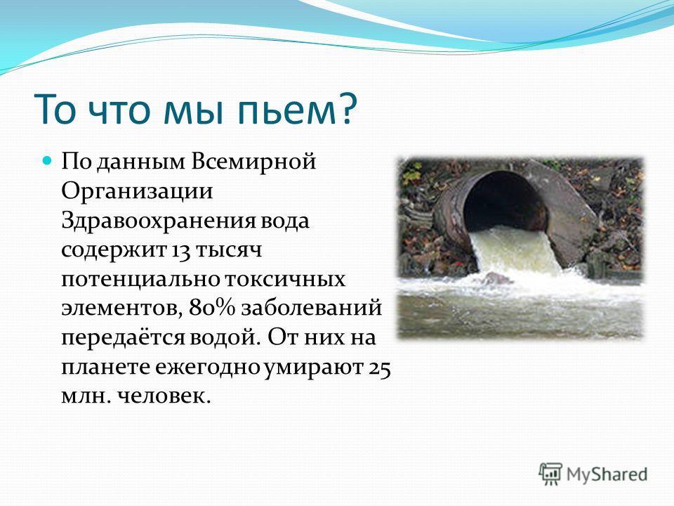 То что мы пьем? По данным Всемирной Организации Здравоохранения вода содержит 13 тысяч потенциально токсичных элементов, 80% заболеваний передаётся водой. От них на планете ежегодно умирают 25 млн. человек.