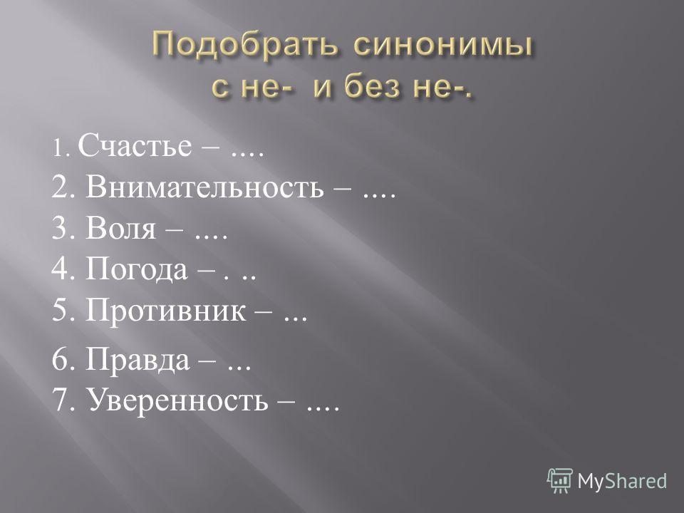 1. Счастье – …. 2. Внимательность – …. 3. Воля – …. 4. Погода –... 5. Противник – … 6. Правда – … 7. Уверенность – ….