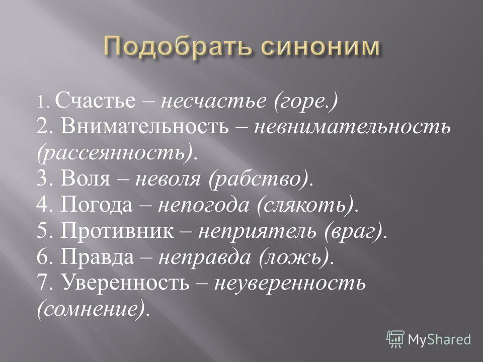1. Счастье – несчастье ( горе.) 2. Внимательность – невнимательность ( рассеянность ). 3. Воля – неволя ( рабство ). 4. Погода – непогода ( слякоть ). 5. Противник – неприятель ( враг ). 6. Правда – неправда ( ложь ). 7. Уверенность – неуверенность (