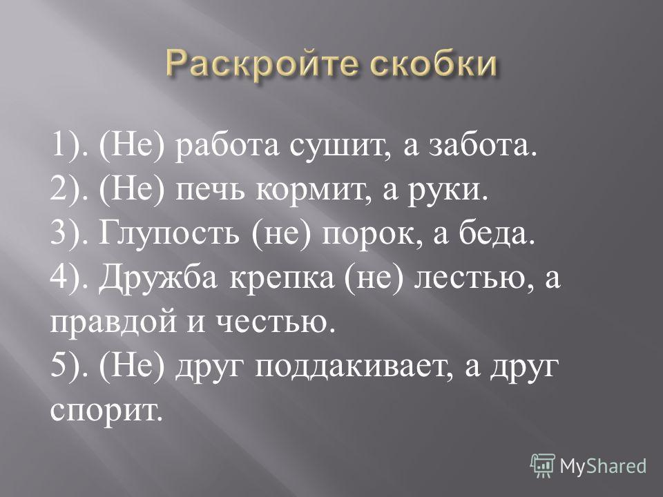1). ( Не ) работа сушит, а забота. 2). ( Не ) печь кормит, а руки. 3). Глупость ( не ) порок, а беда. 4). Дружба крепка ( не ) лестью, а правдоэй и честью. 5). ( Не ) друг поддакивает, а друг спорит.