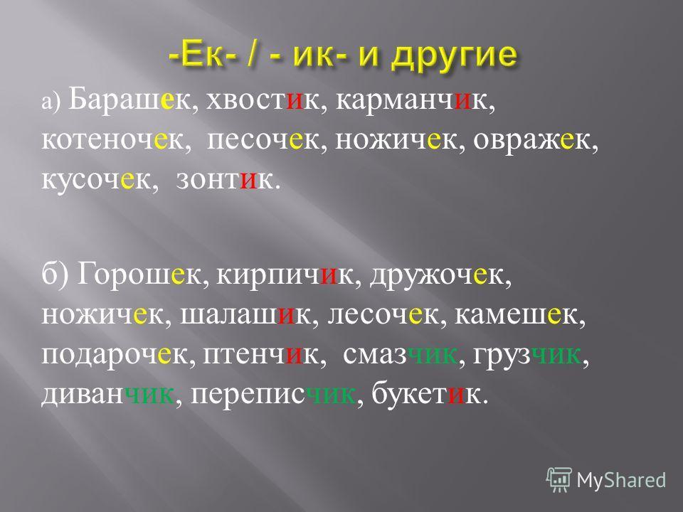 а ) Барашек, хвостик, карманчик, котенокек, песочек, ножичек, увражек, кусачек, зонтик. б ) Горошек, кирпичик, дружокек, ножичек, шалашик, лесовек, камерек, подарокек, птенчик, смазчик, грузчик, диванчик, переписьчик, букетик.