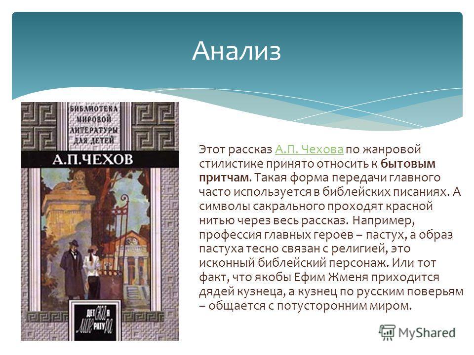 Этот рассказ А.П. Чехова по жанровой стилистике принято относить к бытовым притчам. Такая форма передачи главного часто используется в библейских писаниях. А символы сакрального проходят красной нитью через весь рассказ. Например, профессия главных г